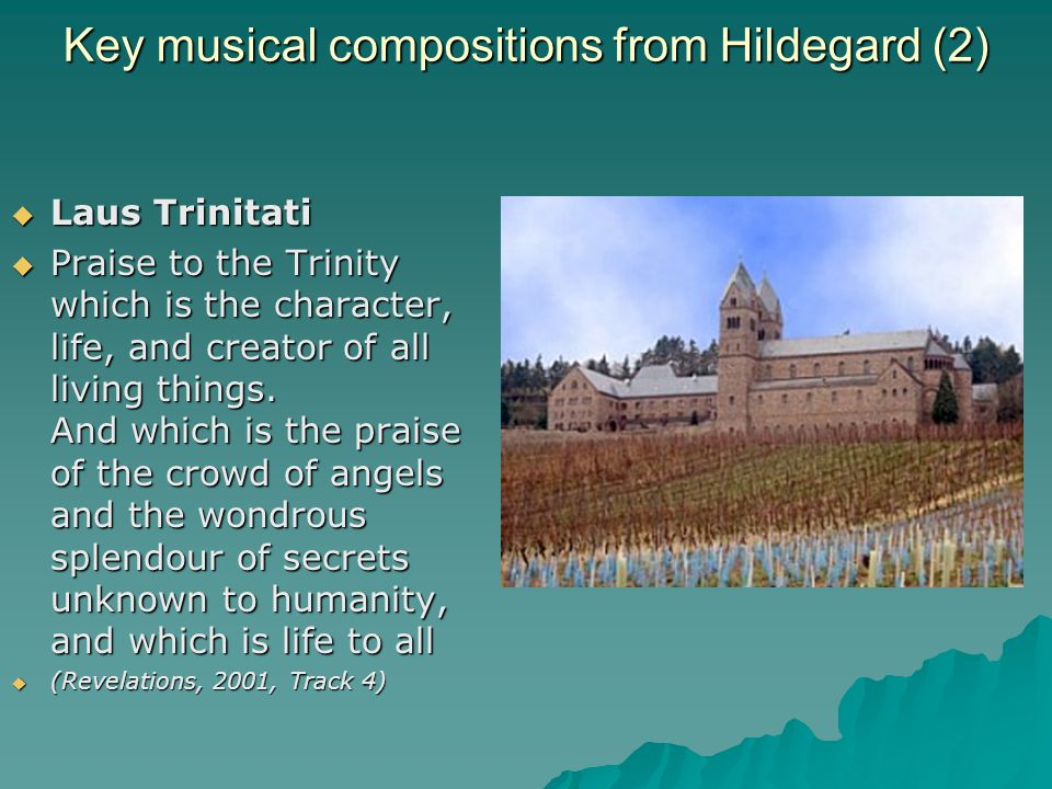Key musical compositions from Hildegard (2)  Laus Trinitati  Praise to the Trinity which is the character, life, and creator of all living things.