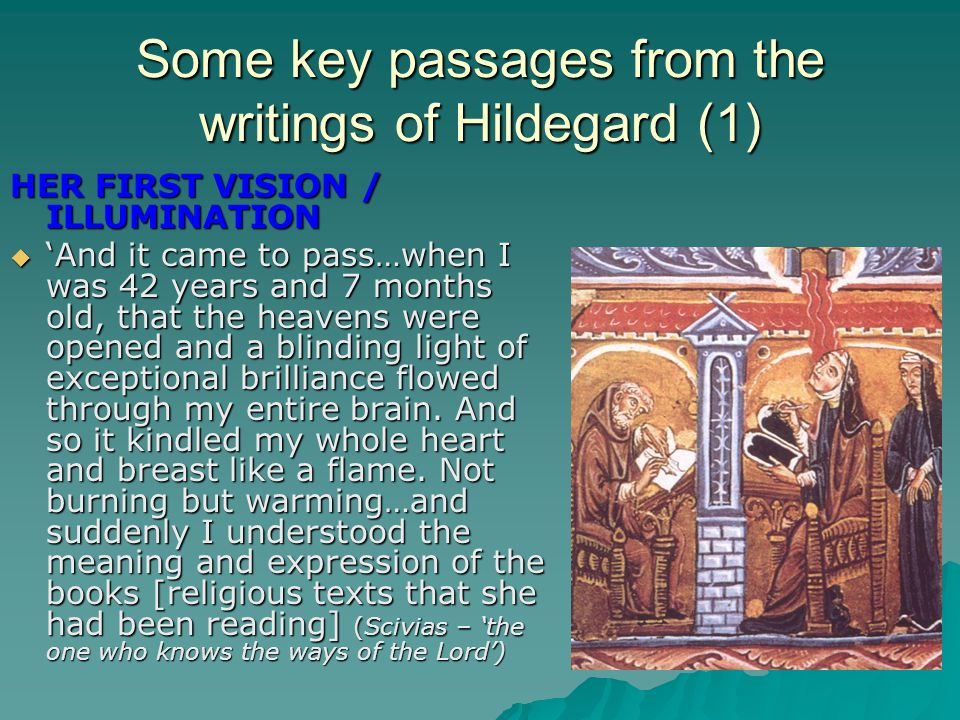 Some key passages from the writings of Hildegard (1) HER FIRST VISION / ILLUMINATION  'And it came to pass…when I was 42 years and 7 months old, that the heavens were opened and a blinding light of exceptional brilliance flowed through my entire brain.
