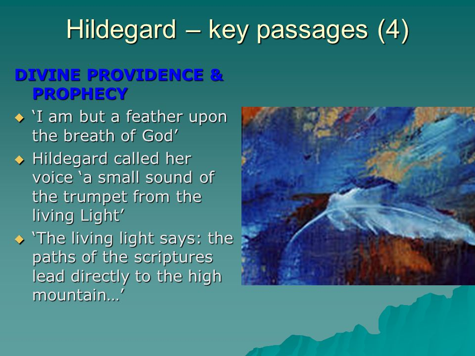 Hildegard – key passages (4) DIVINE PROVIDENCE & PROPHECY  'I am but a feather upon the breath of God'  Hildegard called her voice 'a small sound of the trumpet from the living Light'  'The living light says: the paths of the scriptures lead directly to the high mountain…'