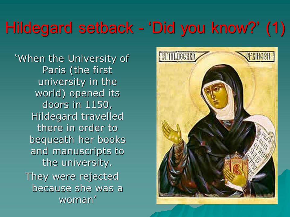 Hildegard setback - 'Did you know?' (1) 'When the University of Paris (the first university in the world) opened its doors in 1150, Hildegard travelled there in order to bequeath her books and manuscripts to the university.