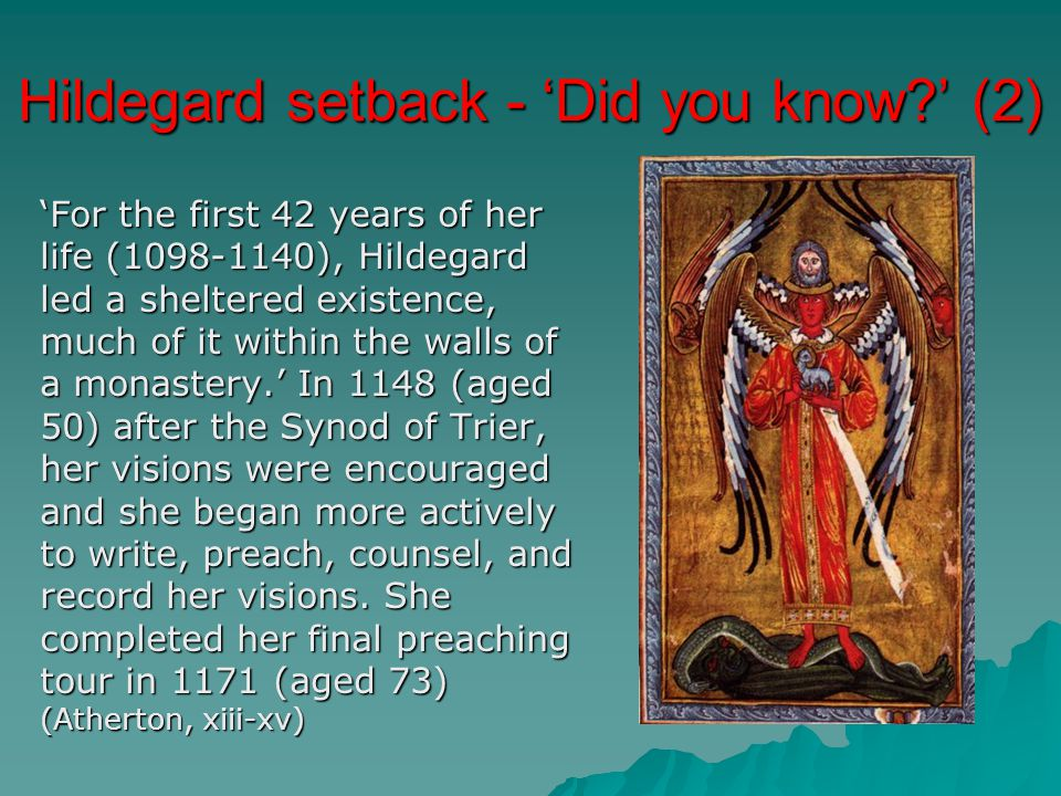 Hildegard setback - 'Did you know?' (2) 'For the first 42 years of her life (1098-1140), Hildegard led a sheltered existence, much of it within the walls of a monastery.' In 1148 (aged 50) after the Synod of Trier, her visions were encouraged and she began more actively to write, preach, counsel, and record her visions.