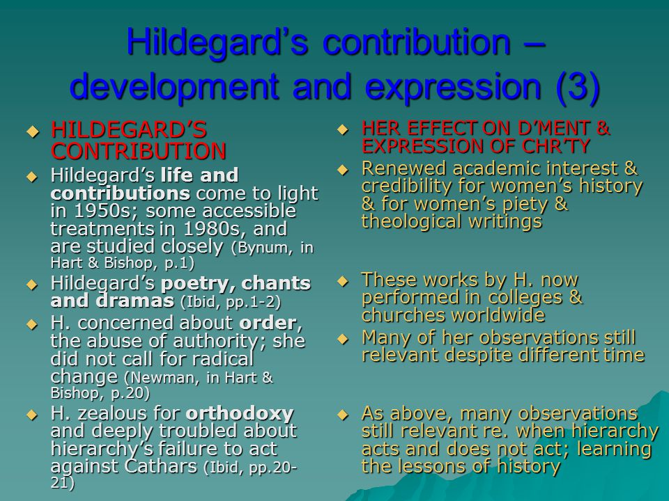 Hildegard's contribution – development and expression (3)  HILDEGARD'S CONTRIBUTION  Hildegard's life and contributions come to light in 1950s; some accessible treatments in 1980s, and are studied closely (Bynum, in Hart & Bishop, p.1)  Hildegard's poetry, chants and dramas (Ibid, pp.1-2)  H.