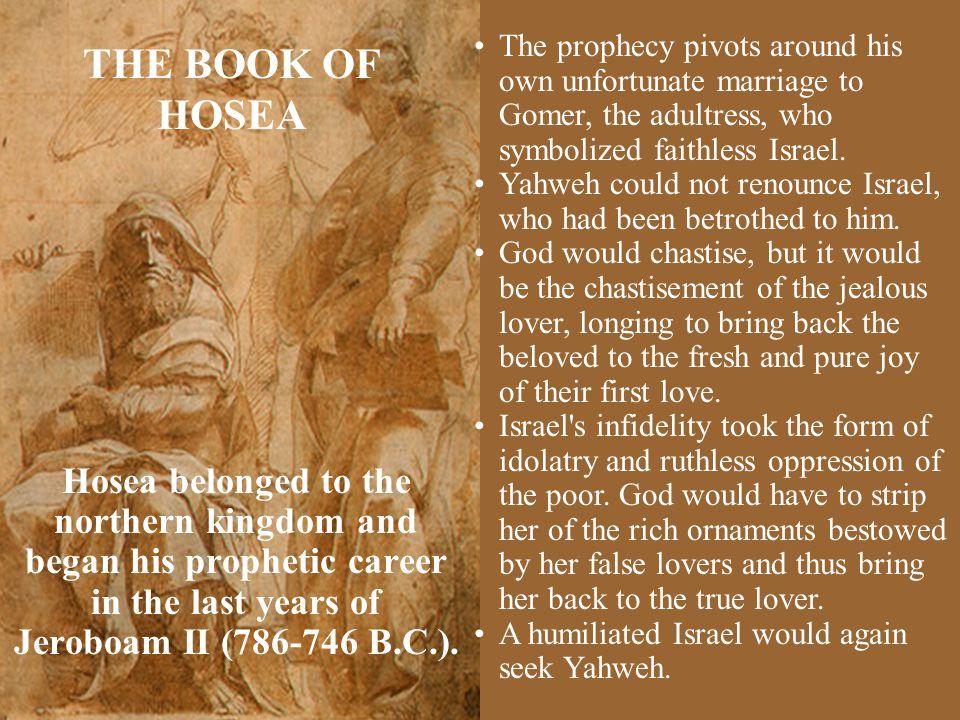 THE BOOK OF HOSEA Hosea belonged to the northern kingdom and began his prophetic career in the last years of Jeroboam II (786-746 B.C.).