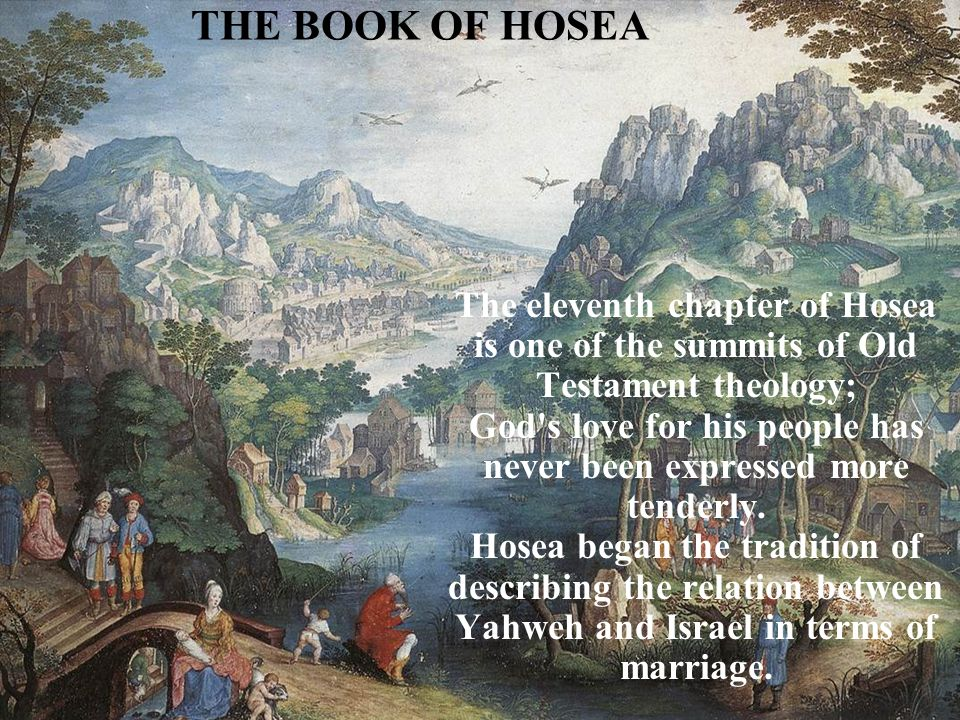 THE BOOK OF HOSEA The eleventh chapter of Hosea is one of the summits of Old Testament theology; God s love for his people has never been expressed more tenderly.