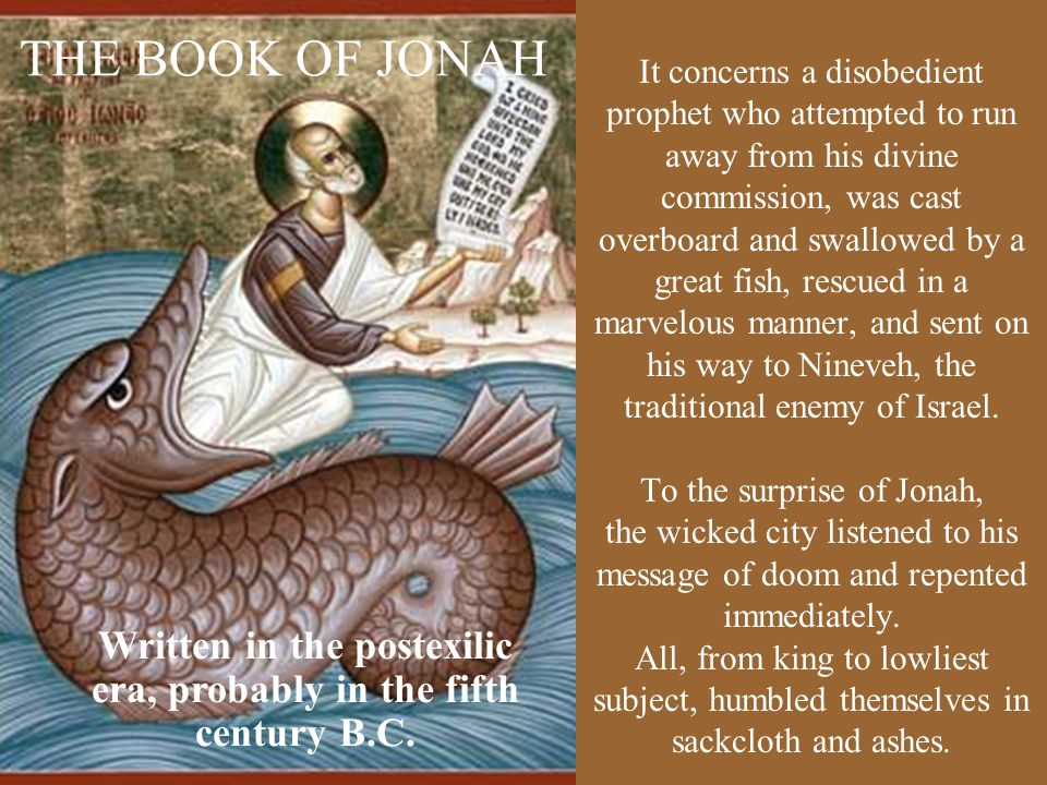 THE BOOK OF JONAH It concerns a disobedient prophet who attempted to run away from his divine commission, was cast overboard and swallowed by a great fish, rescued in a marvelous manner, and sent on his way to Nineveh, the traditional enemy of Israel.