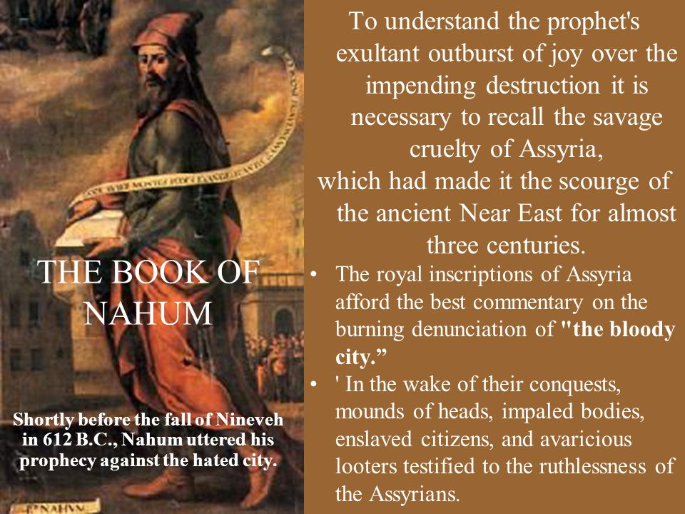 THE BOOK OF NAHUM To understand the prophet s exultant outburst of joy over the impending destruction it is necessary to recall the savage cruelty of Assyria, which had made it the scourge of the ancient Near East for almost three centuries.