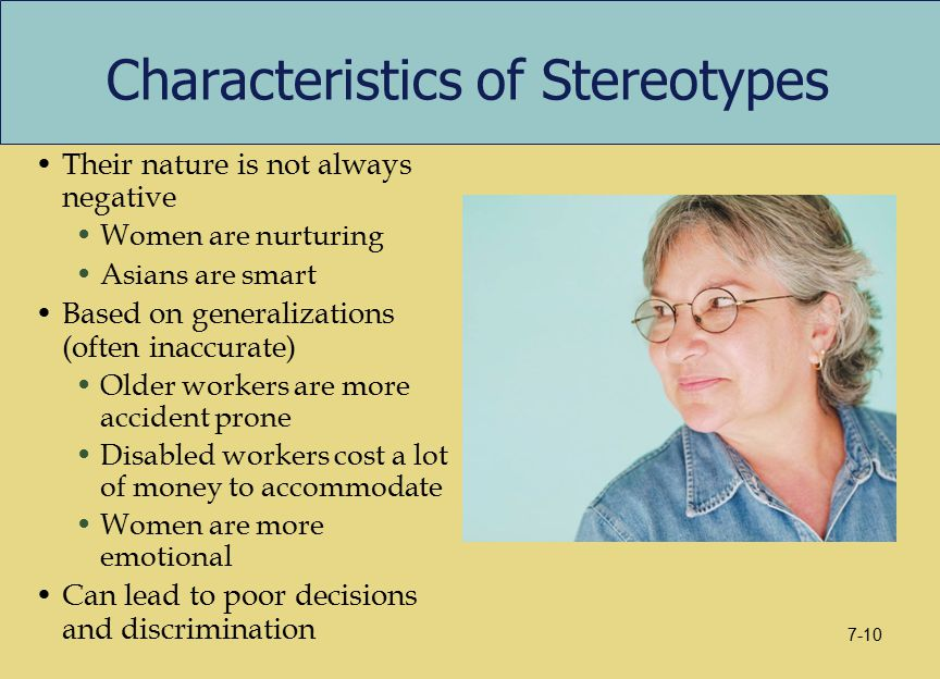 Characteristics of Stereotypes Their nature is not always negative Women are nurturing Asians are smart Based on generalizations (often inaccurate) Older workers are more accident prone Disabled workers cost a lot of money to accommodate Women are more emotional Can lead to poor decisions and discrimination 7-10