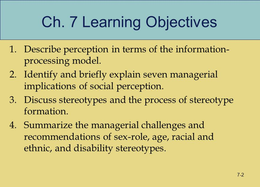 7-2 Ch. 7 Learning Objectives 1.Describe perception in terms of the information- processing model. 2.Identify and briefly explain seven managerial imp