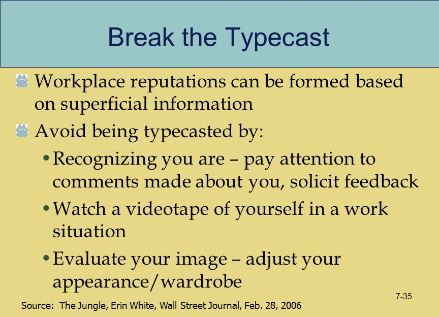 Break the Typecast Workplace reputations can be formed based on superficial information Avoid being typecasted by: Recognizing you are – pay attention to comments made about you, solicit feedback Watch a videotape of yourself in a work situation Evaluate your image – adjust your appearance/wardrobe Source: The Jungle, Erin White, Wall Street Journal, Feb.