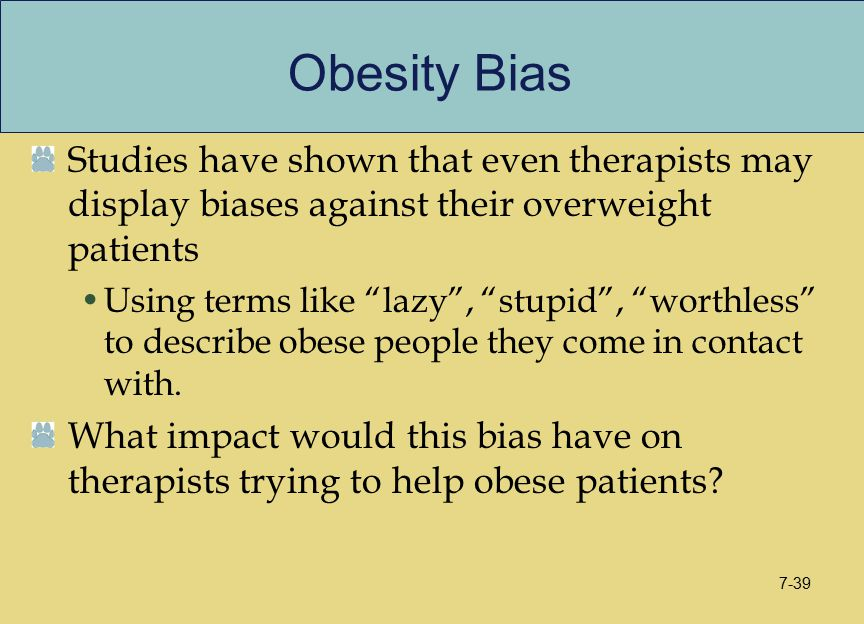 "Obesity Bias Studies have shown that even therapists may display biases against their overweight patients Using terms like ""lazy"", ""stupid"", ""worthles"