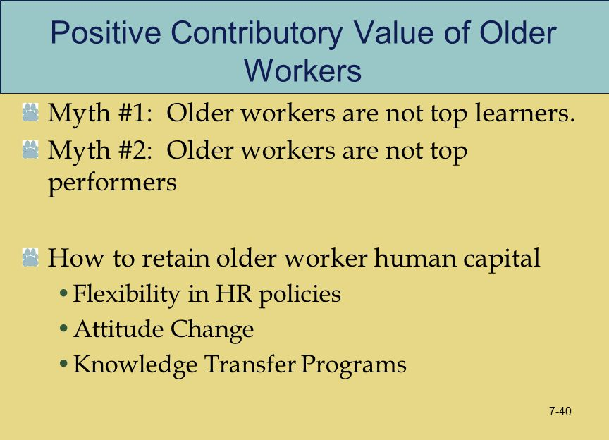 Positive Contributory Value of Older Workers Myth #1: Older workers are not top learners. Myth #2: Older workers are not top performers How to retain