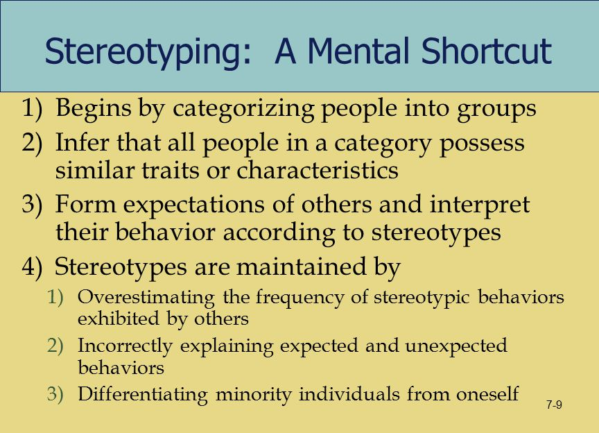 Stereotyping: A Mental Shortcut 1)Begins by categorizing people into groups 2)Infer that all people in a category possess similar traits or characteristics 3)Form expectations of others and interpret their behavior according to stereotypes 4)Stereotypes are maintained by 1)Overestimating the frequency of stereotypic behaviors exhibited by others 2)Incorrectly explaining expected and unexpected behaviors 3)Differentiating minority individuals from oneself 7-9