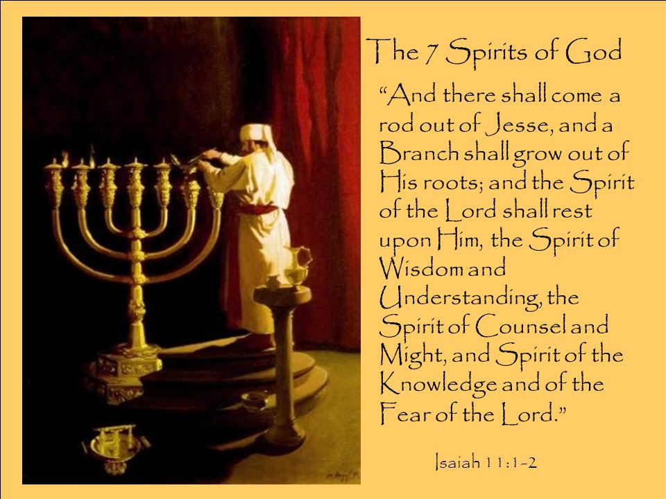 The 7 Spirits of God And there shall come a rod out of Jesse, and a Branch shall grow out of His roots; and the Spirit of the Lord shall rest upon Him, the Spirit of Wisdom and Understanding, the Spirit of Counsel and Might, and Spirit of the Knowledge and of the Fear of the Lord. Isaiah 11:1-2