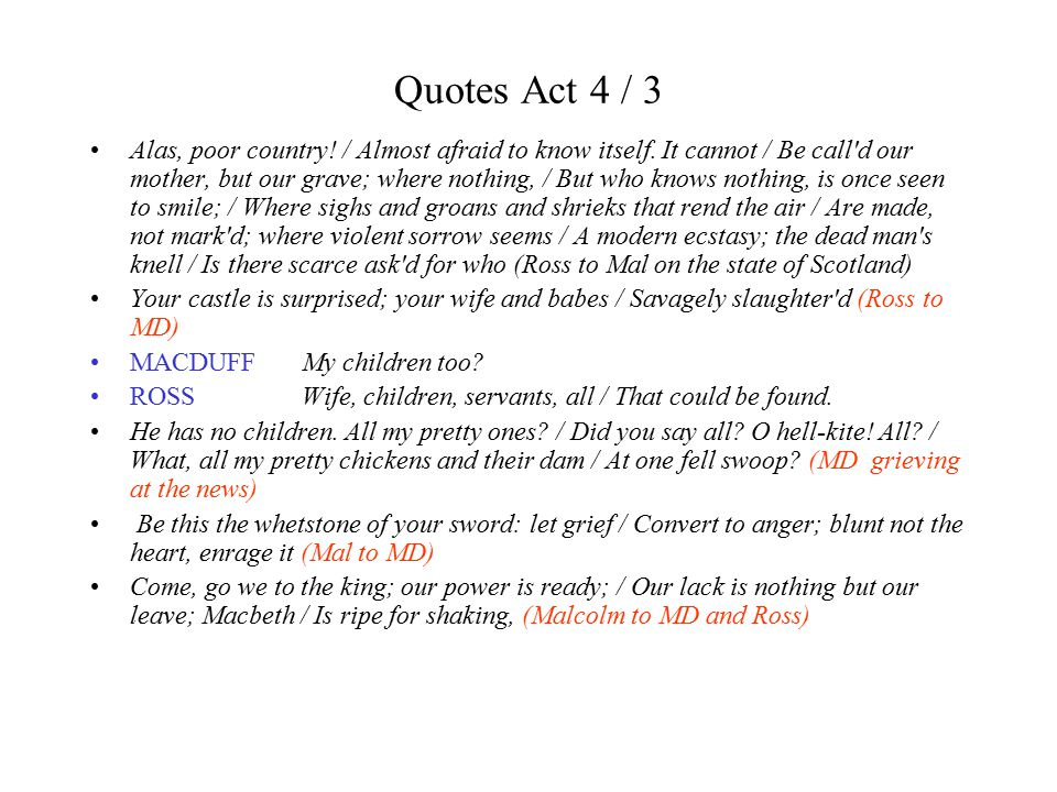 Quotes Act 4 / 3 Alas, poor country! / Almost afraid to know itself. It cannot / Be call'd our mother, but our grave; where nothing, / But who knows n