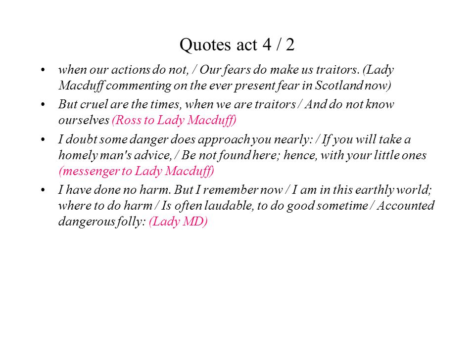 Quotes act 4 / 2 when our actions do not, / Our fears do make us traitors. (Lady Macduff commenting on the ever present fear in Scotland now) But crue