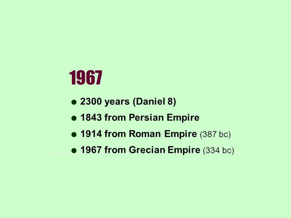 1967 2300 years (Daniel 8) 1843 from Persian Empire 1914 from Roman Empire (387 bc) 1967 from Grecian Empire (334 bc)