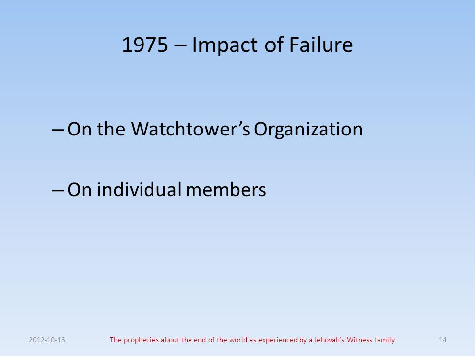 1975 – Impact of Failure – On the Watchtower's Organization – On individual members 2012-10-13The prophecies about the end of the world as experienced