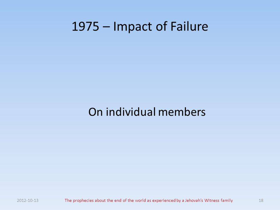 1975 – Impact of Failure On individual members 2012-10-13The prophecies about the end of the world as experienced by a Jehovah's Witness family18