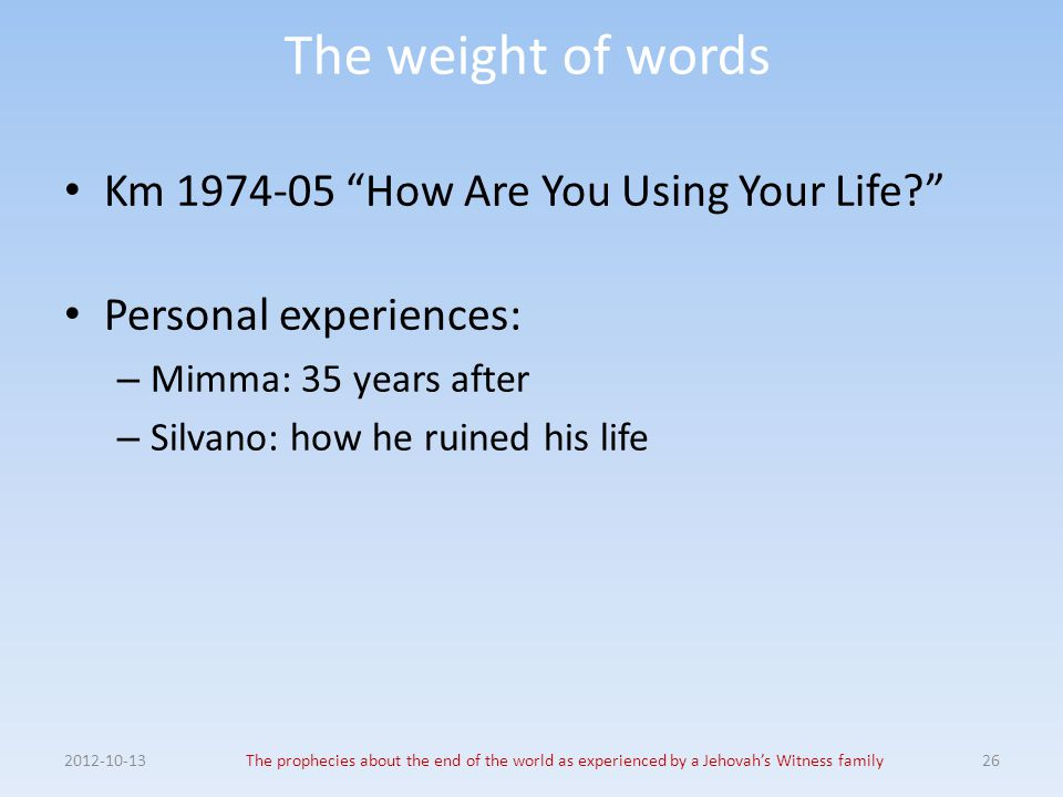 "The weight of words Km 1974-05 ""How Are You Using Your Life?"" Personal experiences: – Mimma: 35 years after – Silvano: how he ruined his life 2012-10-"
