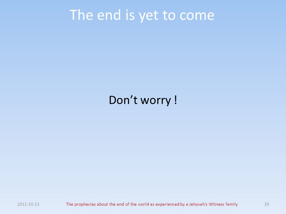 The end is yet to come Don't worry ! 2012-10-13The prophecies about the end of the world as experienced by a Jehovah's Witness family39