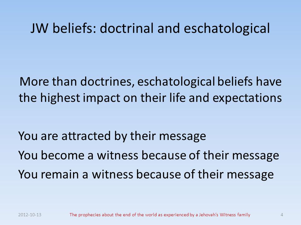 JW beliefs: doctrinal and eschatological More than doctrines, eschatological beliefs have the highest impact on their life and expectations You are at