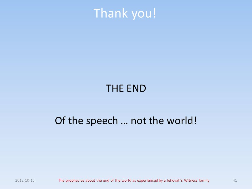 Thank you! THE END Of the speech … not the world! 2012-10-13The prophecies about the end of the world as experienced by a Jehovah's Witness family41