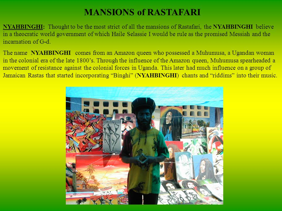 MANSIONS of RASTAFARI NYAHBINGHI: Thought to be the most strict of all the mansions of Rastafari, the NYAHBINGHI believe in a theocratic world government of which Haile Selassie I would be rule as the promised Messiah and the incarnation of G-d.