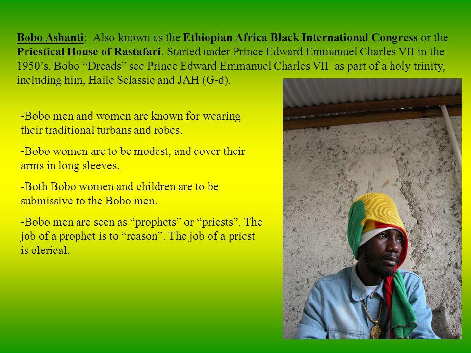 Bobo Ashanti: Also known as the Ethiopian Africa Black International Congress or the Priestical House of Rastafari.