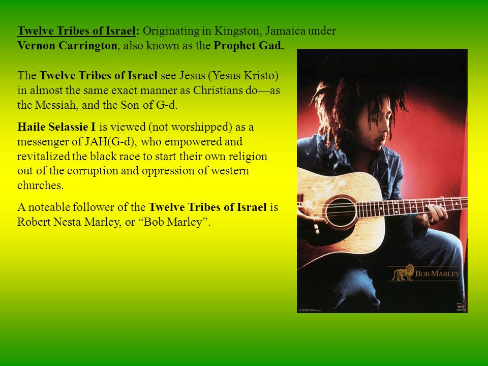 Twelve Tribes of Israel: Originating in Kingston, Jamaica under Vernon Carrington, also known as the Prophet Gad.