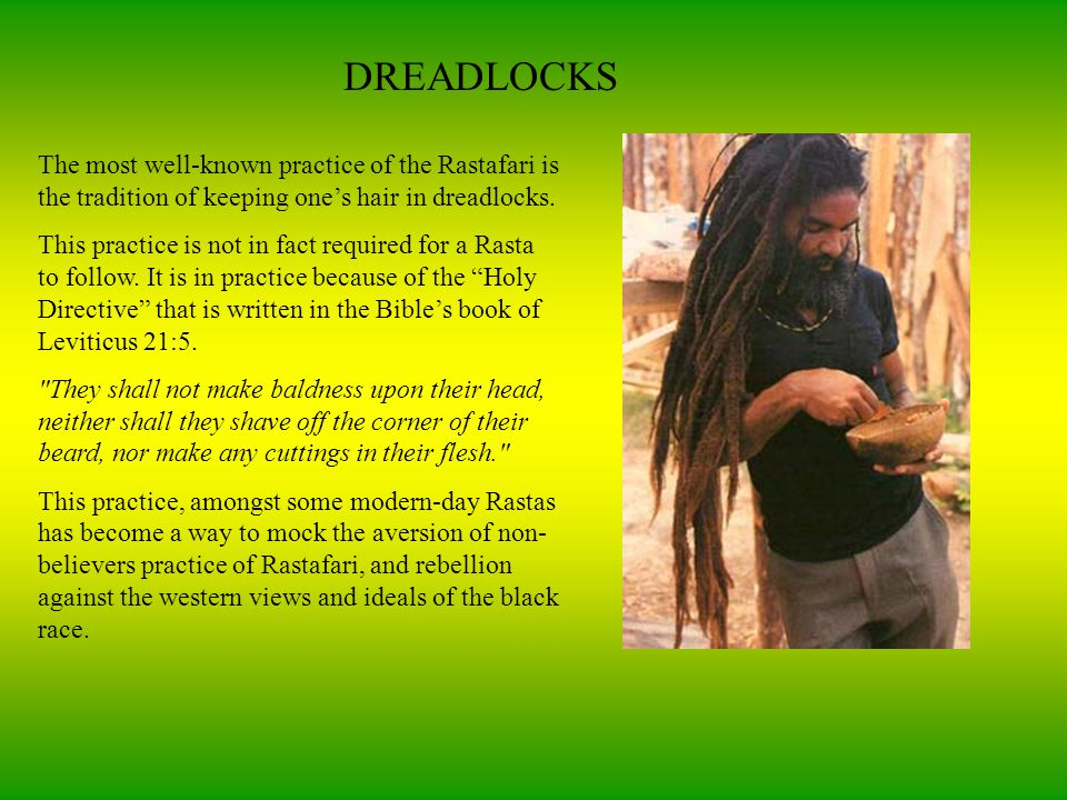 DREADLOCKS The most well-known practice of the Rastafari is the tradition of keeping one's hair in dreadlocks.