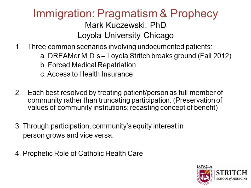Immigration: Pragmatism & Prophecy Mark Kuczewski, PhD Loyola University Chicago 1.Three common scenarios involving undocumented patients: a.