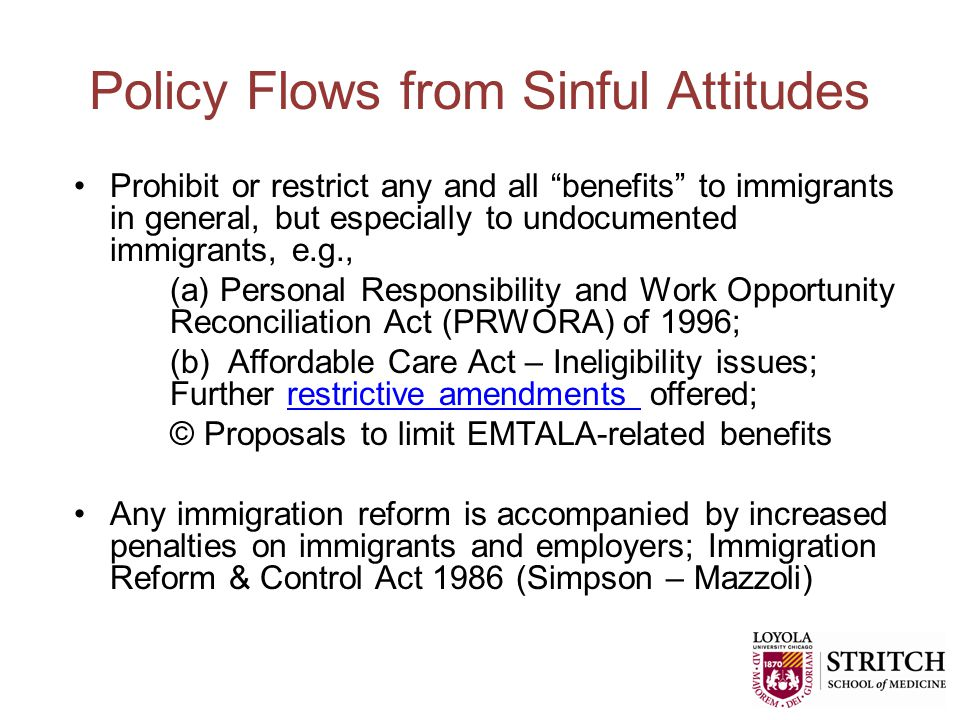 Policy Flows from Sinful Attitudes Prohibit or restrict any and all benefits to immigrants in general, but especially to undocumented immigrants, e.g., (a) Personal Responsibility and Work Opportunity Reconciliation Act (PRWORA) of 1996; (b) Affordable Care Act – Ineligibility issues; Further restrictive amendments offered;restrictive amendments © Proposals to limit EMTALA-related benefits Any immigration reform is accompanied by increased penalties on immigrants and employers; Immigration Reform & Control Act 1986 (Simpson – Mazzoli)