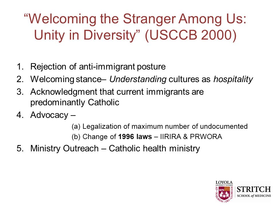 Welcoming the Stranger Among Us: Unity in Diversity (USCCB 2000) 1.Rejection of anti-immigrant posture 2.Welcoming stance– Understanding cultures as hospitality 3.Acknowledgment that current immigrants are predominantly Catholic 4.Advocacy – (a) Legalization of maximum number of undocumented (b) Change of 1996 laws – IIRIRA & PRWORA 5.Ministry Outreach – Catholic health ministry