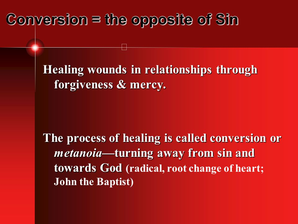 Conversion = the opposite of Sin Healing wounds in relationships through forgiveness & mercy.
