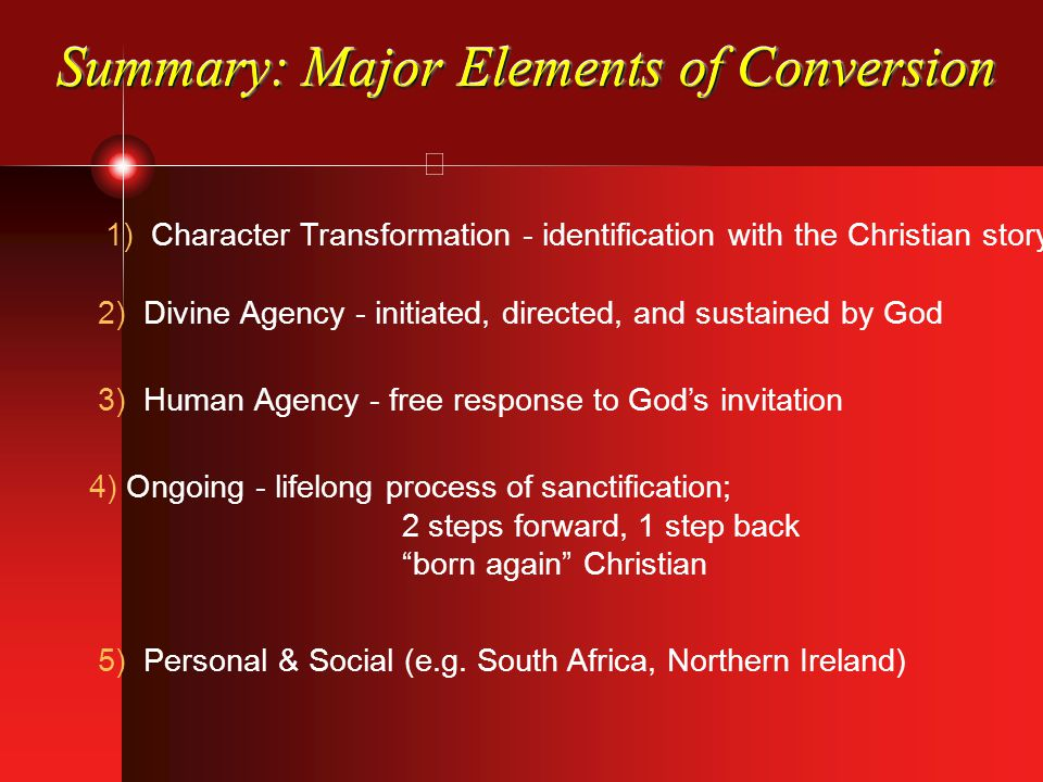 Summary: Major Elements of Conversion 1) Character Transformation - identification with the Christian story 2) Divine Agency - initiated, directed, and sustained by God 3) Human Agency - free response to God's invitation 4) Ongoing - lifelong process of sanctification; 2 steps forward, 1 step back born again Christian 5) Personal & Social (e.g.