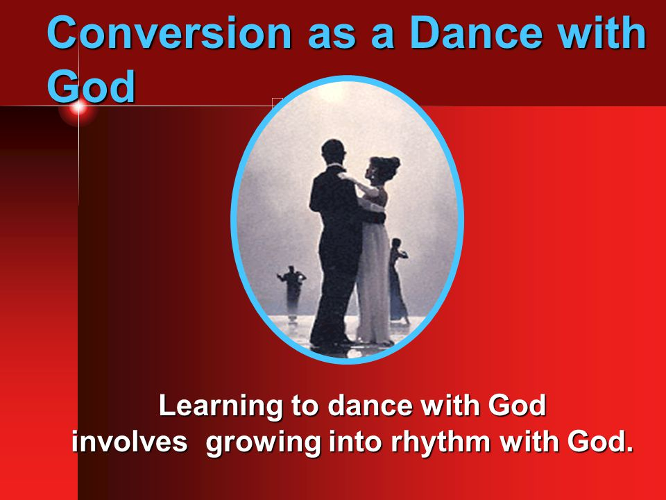 Conversion as a Dance with God Learning to dance with God involves growing into rhythm with God.