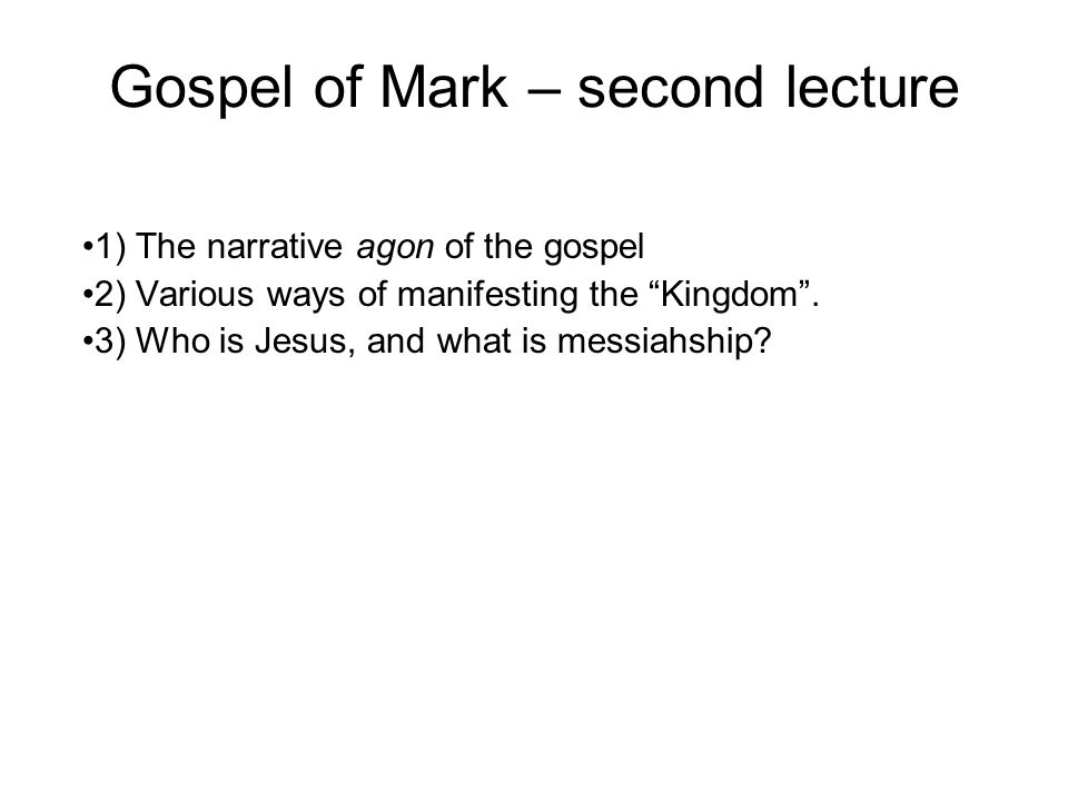 "Gospel of Mark – second lecture 1) The narrative agon of the gospel 2) Various ways of manifesting the ""Kingdom"". 3) Who is Jesus, and what is messiah"