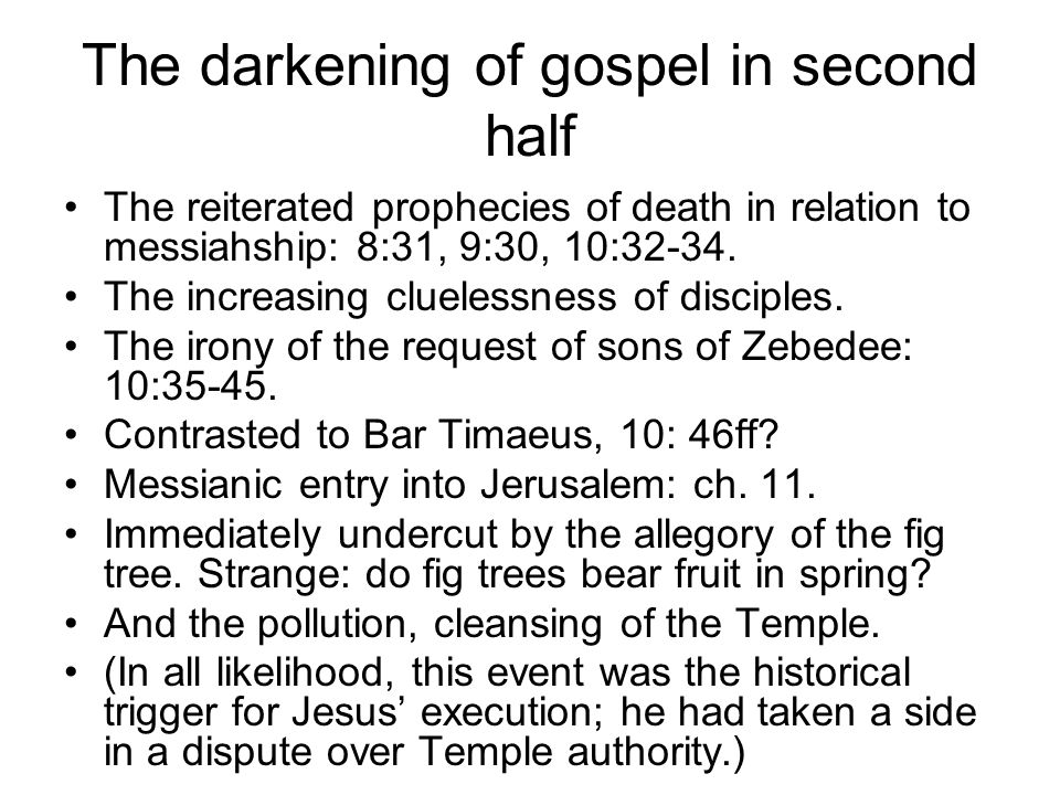 The darkening of gospel in second half The reiterated prophecies of death in relation to messiahship: 8:31, 9:30, 10:32-34. The increasing cluelessnes