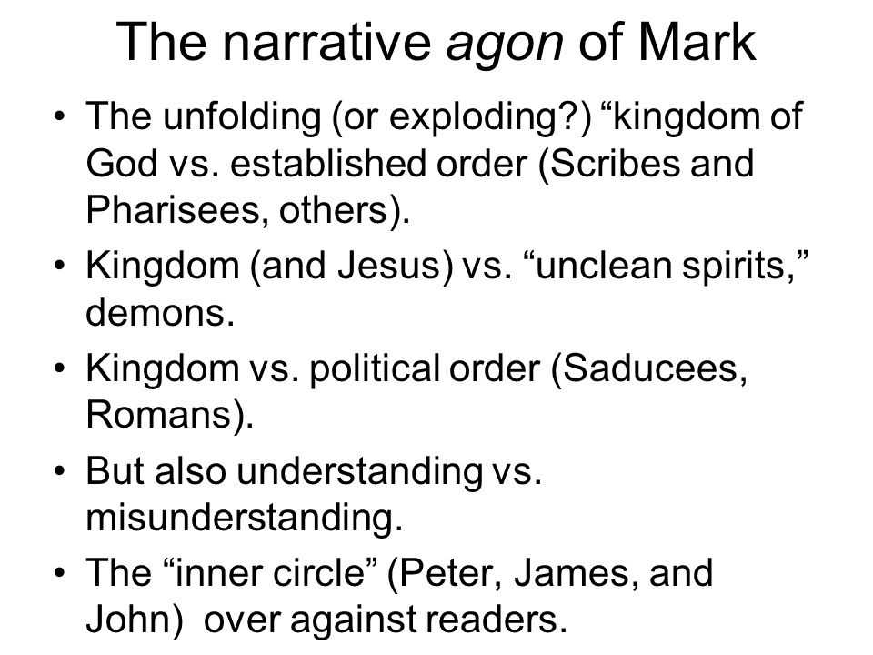 "The narrative agon of Mark The unfolding (or exploding?) ""kingdom of God vs. established order (Scribes and Pharisees, others). Kingdom (and Jesus) vs"