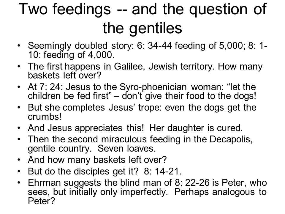 Two feedings -- and the question of the gentiles Seemingly doubled story: 6: 34-44 feeding of 5,000; 8: 1- 10: feeding of 4,000. The first happens in