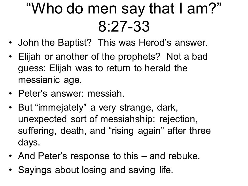 """Who do men say that I am?"" 8:27-33 John the Baptist? This was Herod's answer. Elijah or another of the prophets? Not a bad guess: Elijah was to retur"
