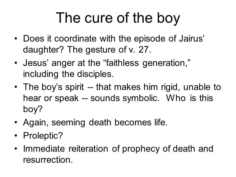 "The cure of the boy Does it coordinate with the episode of Jairus' daughter? The gesture of v. 27. Jesus' anger at the ""faithless generation,"" includi"
