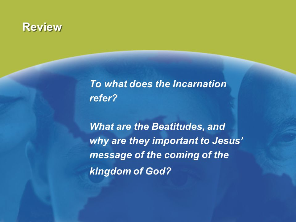 Review To what does the Incarnation refer? What are the Beatitudes, and why are they important to Jesus' message of the coming of the kingdom of God?