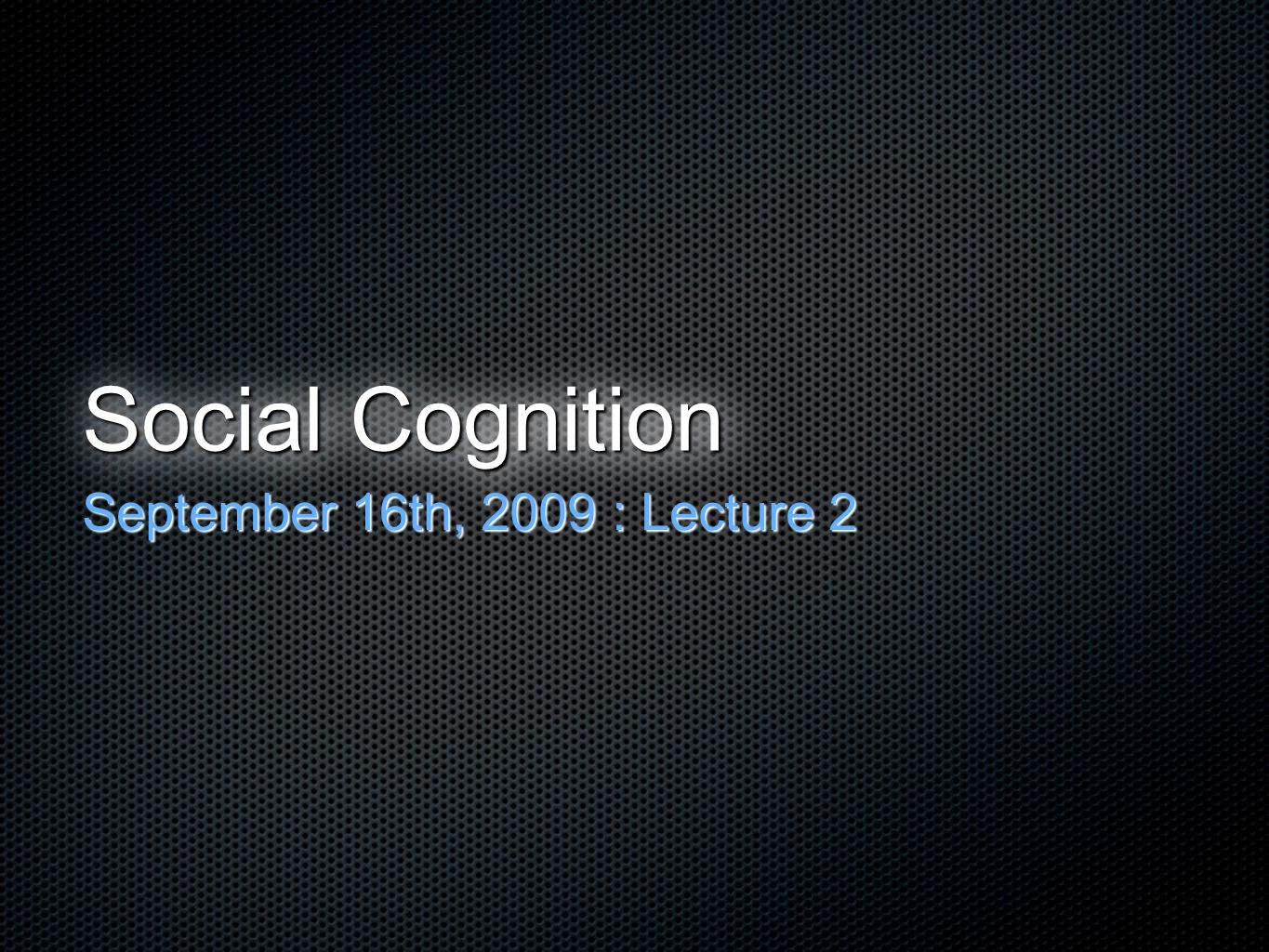 Social Cognition September 16th, 2009 : Lecture 2