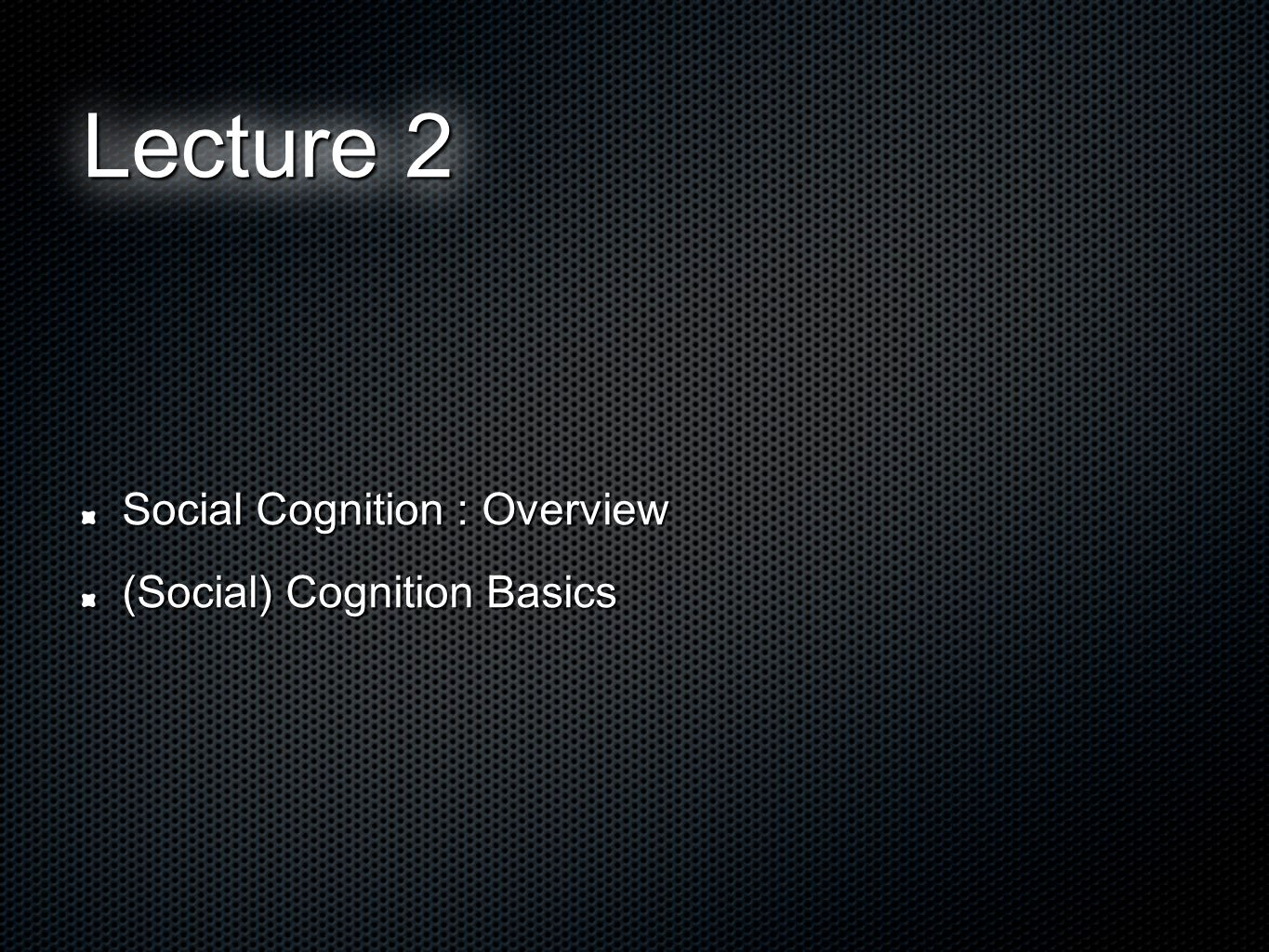 Social Cognition : Overview (Social) Cognition Basics Lecture 2