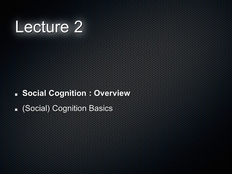 Social Cognition : Overview (Social) Cognition Basics Lecture 2