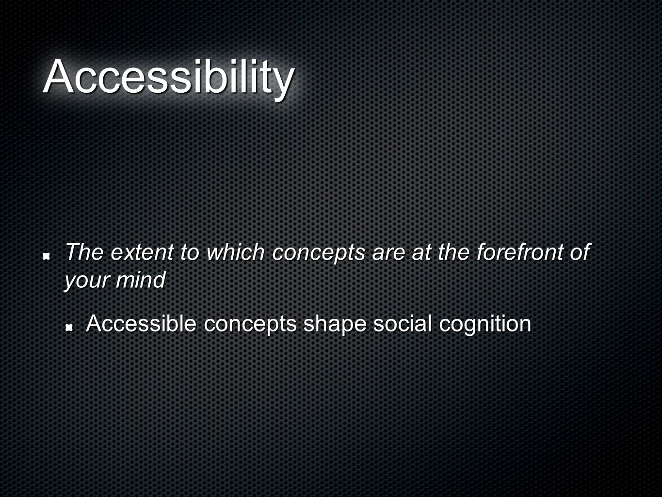 AccessibilityAccessibility The extent to which concepts are at the forefront of your mind Accessible concepts shape social cognition