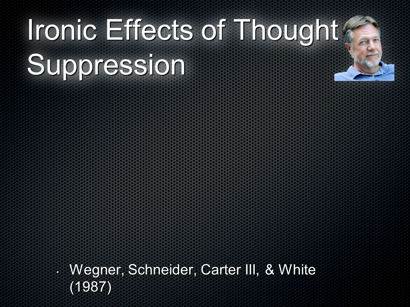 Ironic Effects of Thought Suppression Wegner, Schneider, Carter III, & White (1987) Wegner, Schneider, Carter III, & White (1987)