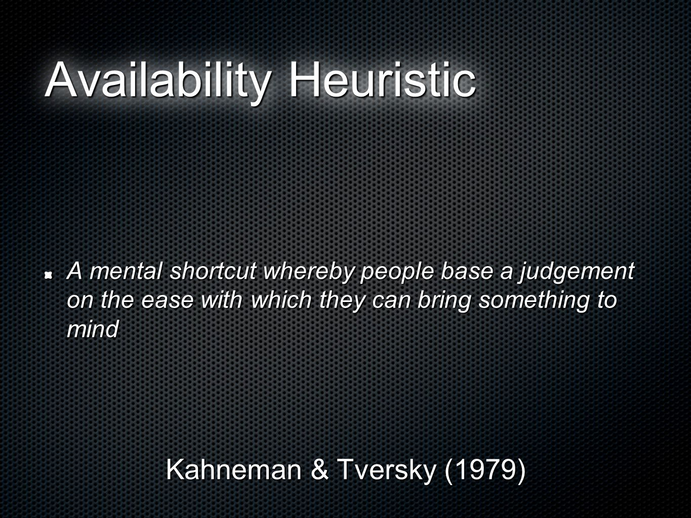 Availability Heuristic A mental shortcut whereby people base a judgement on the ease with which they can bring something to mind Kahneman & Tversky (1979)