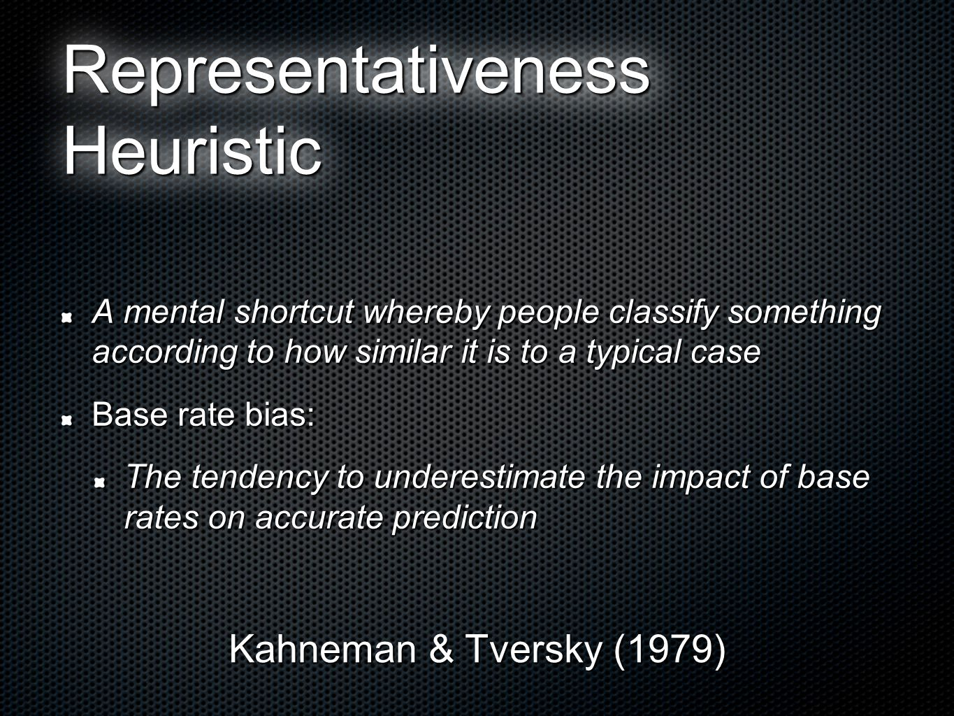 Representativeness Heuristic A mental shortcut whereby people classify something according to how similar it is to a typical case Base rate bias: The tendency to underestimate the impact of base rates on accurate prediction Kahneman & Tversky (1979)